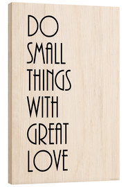 Madera  KUNSTDRUCK  DO SMALL THINGS WITH GREAT LOVE   (c) Zeit Raum Kunstdrucke - Zeit-Raum-Kunstdrucke