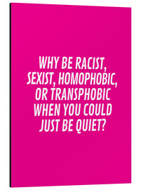 Aluminio-Dibond  Why Be Racist, Sexist, Homophobic, or Transphobic When You Could Just Be Quiet Pink - Creative Angel