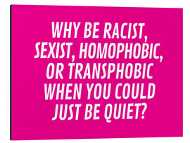 Cuadro de aluminio  Why Be Racist, Sexist, Homophobic, or Transphobic When You Could Just Be Quiet Pink - Creative Angel