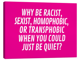 Lienzo  Why Be Racist, Sexist, Homophobic, or Transphobic When You Could Just Be Quiet Pink - Creative Angel