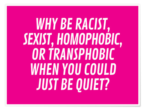 Póster Why Be Racist, Sexist, Homophobic, or Transphobic When You Could Just Be Quiet Pink