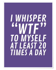Póster I Whisper WTF to Myself at Least 20 Times a Day