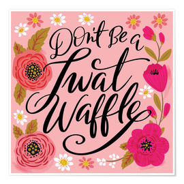 Póster Dont Be A Twat Waffle